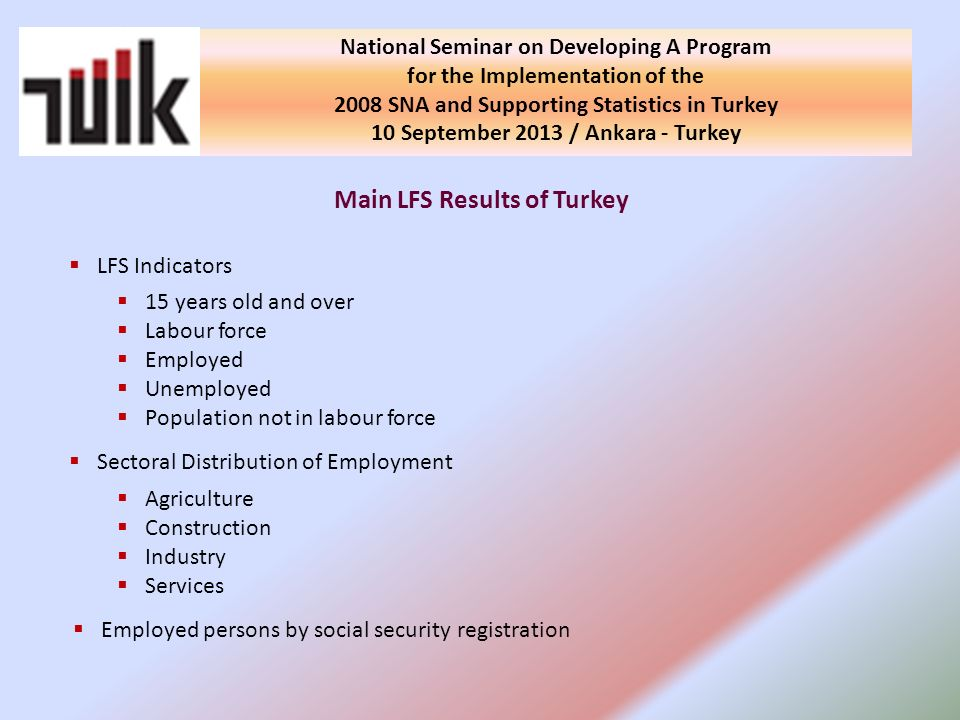 Main LFS Results of Turkey LFS Indicators 15 years old and over Labour force Employed Unemployed Population not in labour force Sectoral Distribution of Employment Agriculture Construction Industry Services Employed persons by social security registration National Seminar on Developing A Program for the Implementation of the 2008 SNA and Supporting Statistics in Turkey 10 September 2013 / Ankara - Turkey