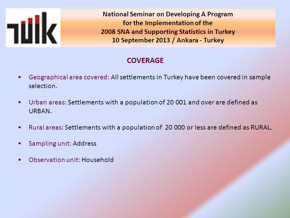 COVERAGE Geographical area covered: All settlements in Turkey have been covered in sample selection. Urban areas: Settlements with a population of 20