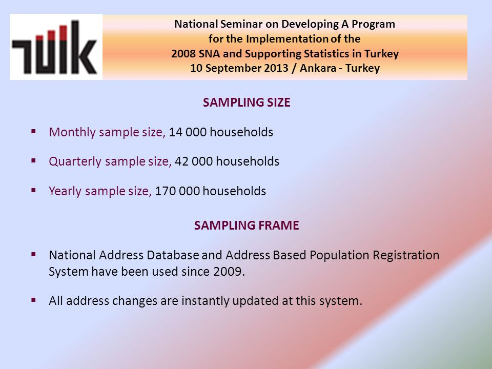 SAMPLING SIZE Monthly sample size, 14 000 households Quarterly sample size, 42 000 households Yearly sample size, 170 000 households SAMPLING FRAME National Address Database and Address Based Population Registration System have been used since 2009.
