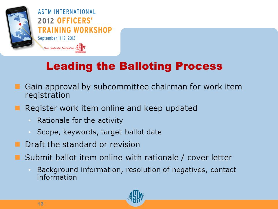 Leading the Balloting Process Gain approval by subcommittee chairman for work item registration Register work item online and keep updated Rationale for the activity Scope, keywords, target ballot date Draft the standard or revision Submit ballot item online with rationale / cover letter Background information, resolution of negatives, contact information 13