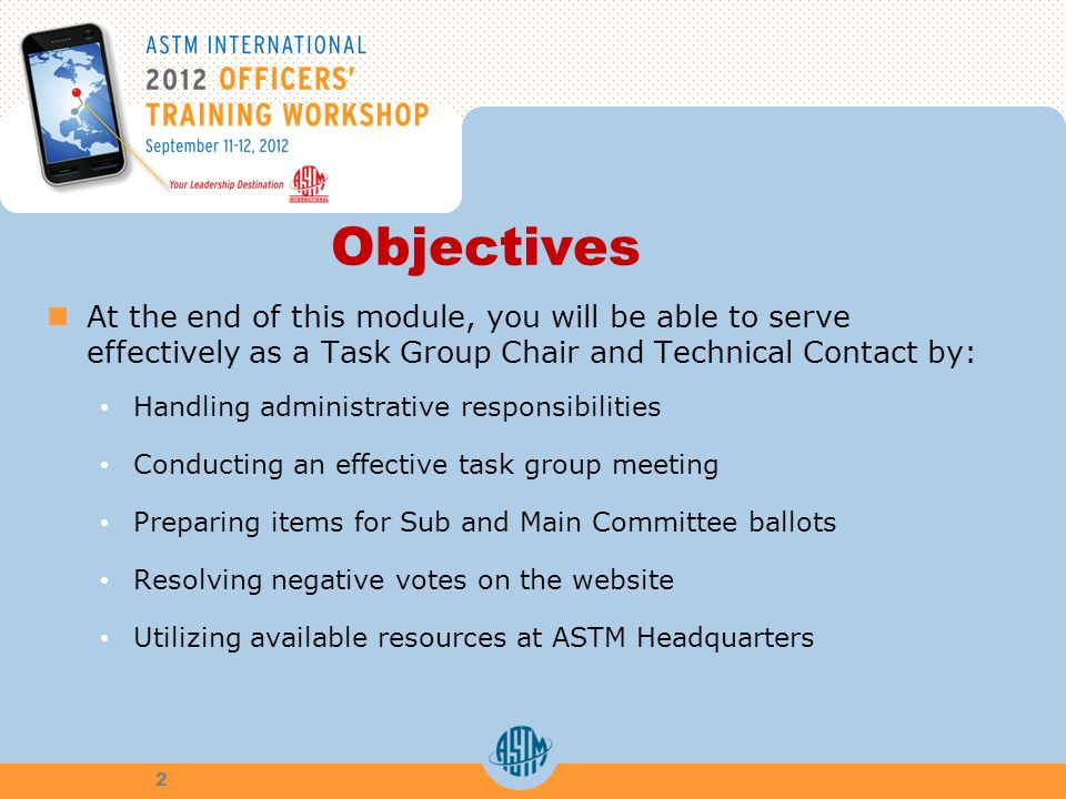 Objectives At the end of this module, you will be able to serve effectively as a Task Group Chair and Technical Contact by: Handling administrative responsibilities Conducting an effective task group meeting Preparing items for Sub and Main Committee ballots Resolving negative votes on the website Utilizing available resources at ASTM Headquarters 2
