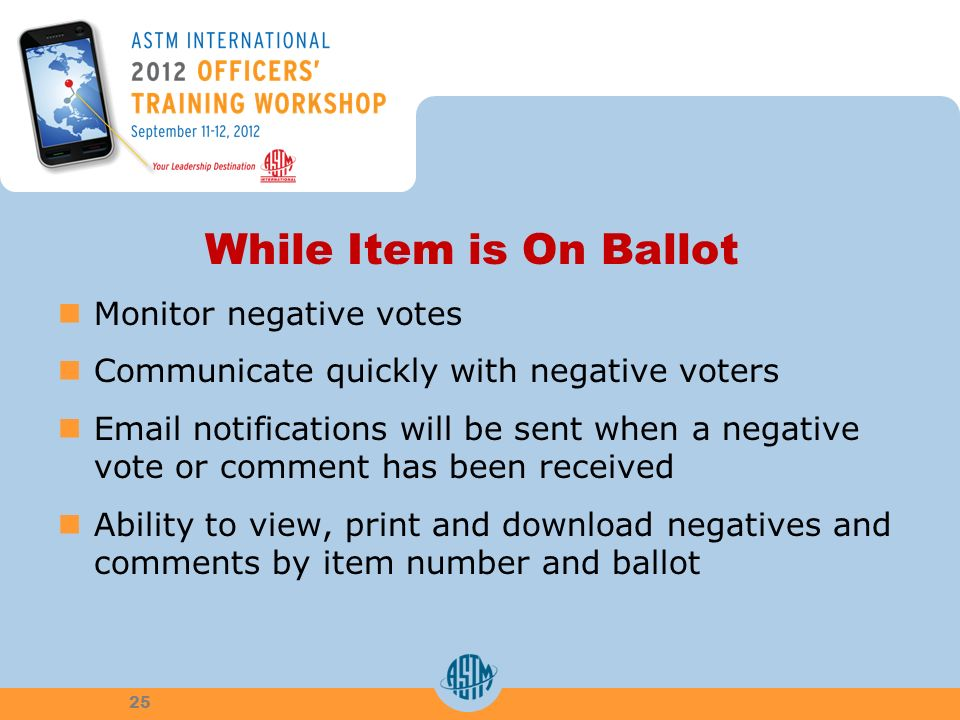 While Item is On Ballot Monitor negative votes Communicate quickly with negative voters  notifications will be sent when a negative vote or comment has been received Ability to view, print and download negatives and comments by item number and ballot 25