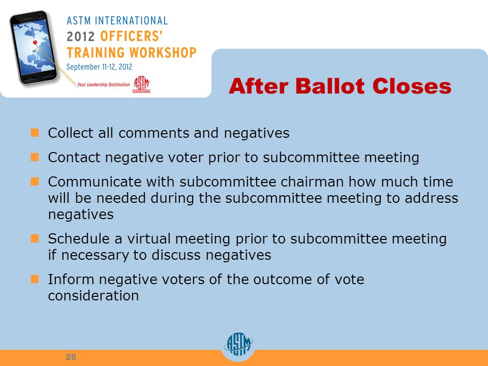 After Ballot Closes Collect all comments and negatives Contact negative voter prior to subcommittee meeting Communicate with subcommittee chairman how much time will be needed during the subcommittee meeting to address negatives Schedule a virtual meeting prior to subcommittee meeting if necessary to discuss negatives Inform negative voters of the outcome of vote consideration 26
