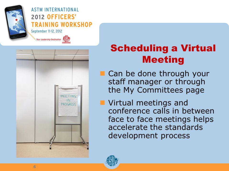 Scheduling a Virtual Meeting Can be done through your staff manager or through the My Committees page Virtual meetings and conference calls in between face to face meetings helps accelerate the standards development process 6