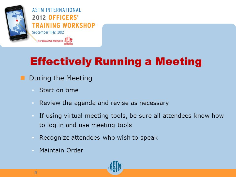 Effectively Running a Meeting During the Meeting Start on time Review the agenda and revise as necessary If using virtual meeting tools, be sure all attendees know how to log in and use meeting tools Recognize attendees who wish to speak Maintain Order 9