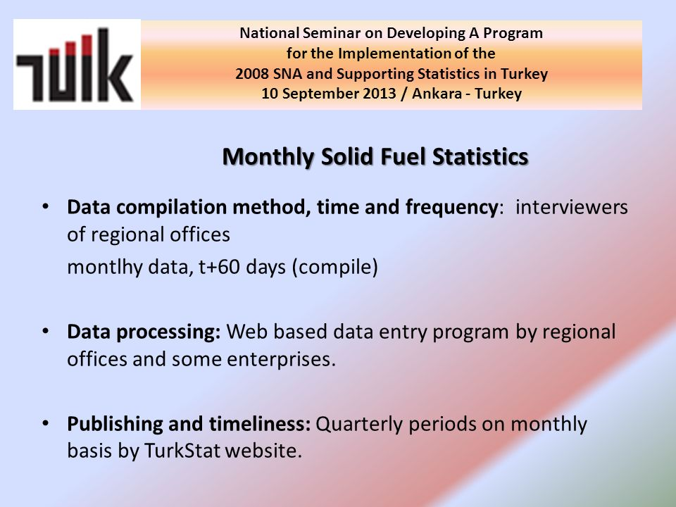 Monthly Solid Fuel Statistics Data compilation method, time and frequency: interviewers of regional offices montlhy data, t+60 days (compile) Data processing: Web based data entry program by regional offices and some enterprises.