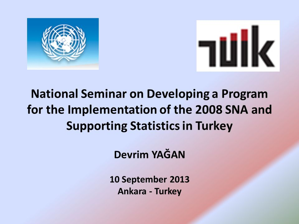 National Seminar on Developing a Program for the Implementation of the 2008 SNA and Supporting Statistics in Turkey Devrim YAĞAN 10 September 2013 Ankara - Turkey