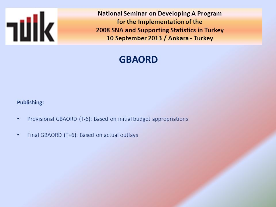 GBAORD Publishing: Provisional GBAORD (T-6): Based on initial budget appropriations Final GBAORD (T+6): Based on actual outlays National Seminar on Developing A Program for the Implementation of the 2008 SNA and Supporting Statistics in Turkey 10 September 2013 / Ankara - Turkey
