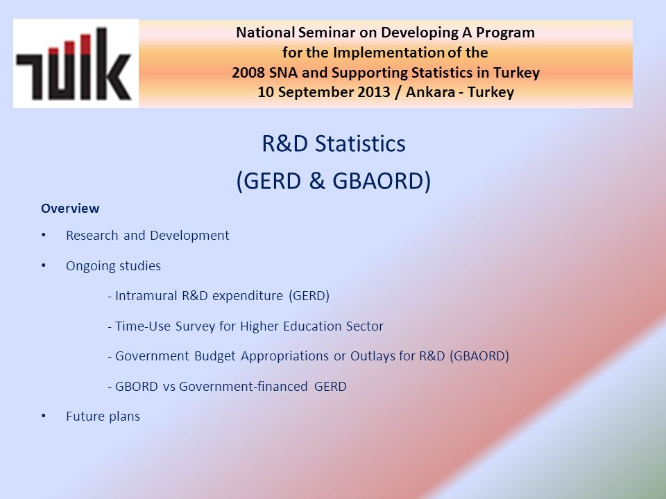 R&D Statistics (GERD & GBAORD) Overview Research and Development Ongoing studies - Intramural R&D expenditure (GERD) - Time-Use Survey for Higher Education Sector - Government Budget Appropriations or Outlays for R&D (GBAORD) - GBORD vs Government-financed GERD Future plans National Seminar on Developing A Program for the Implementation of the 2008 SNA and Supporting Statistics in Turkey 10 September 2013 / Ankara - Turkey