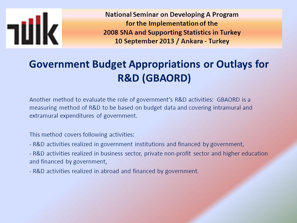 Government Budget Appropriations or Outlays for R&D (GBAORD) Another method to evaluate the role of governments R&D activities: GBAORD is a measuring method of R&D to be based on budget data and covering intramural and extramural expenditures of government.