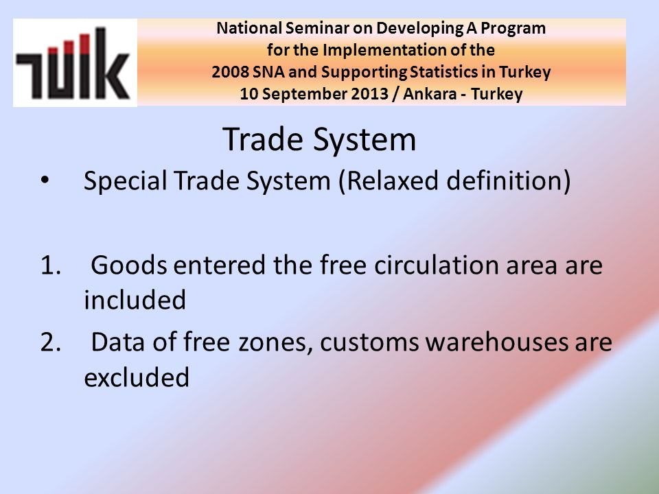 Data production according to General Trade System (2014) Usage of TARIC codes (2014) Future Plans National Seminar on Developing A Program for the Implementation of the 2008 SNA and Supporting Statistics in Turkey 10 September 2013 / Ankara - Turkey