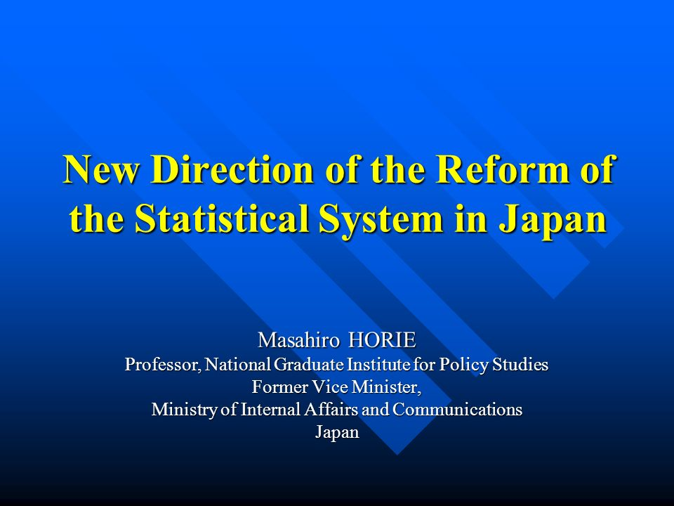 New Direction of the Reform of the Statistical System in Japan Masahiro HORIE Professor, National Graduate Institute for Policy Studies Former Vice Mi