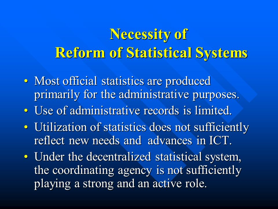 Necessity of Reform of Statistical Systems Necessity of Reform of Statistical Systems Most official statistics are produced primarily for the administ