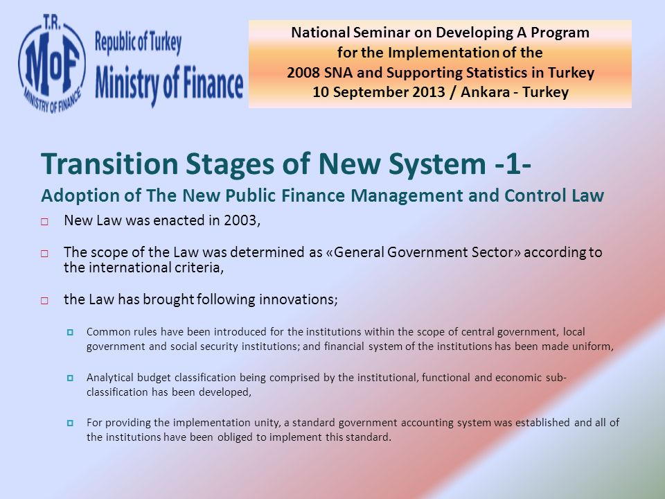 New Law was enacted in 2003, The scope of the Law was determined as «General Government Sector» according to the international criteria, the Law has brought following innovations; Common rules have been introduced for the institutions within the scope of central government, local government and social security institutions; and financial system of the institutions has been made uniform, Analytical budget classification being comprised by the institutional, functional and economic sub- classification has been developed, For providing the implementation unity, a standard government accounting system was established and all of the institutions have been obliged to implement this standard.