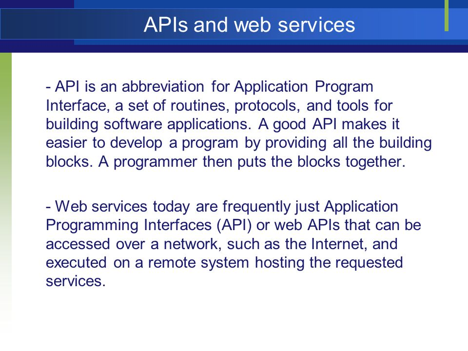 APIs and web services - API is an abbreviation for Application Program Interface, a set of routines, protocols, and tools for building software applic