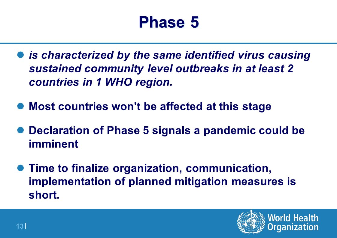 13 | Phase 5 is characterized by the same identified virus causing sustained community level outbreaks in at least 2 countries in 1 WHO region. Most c