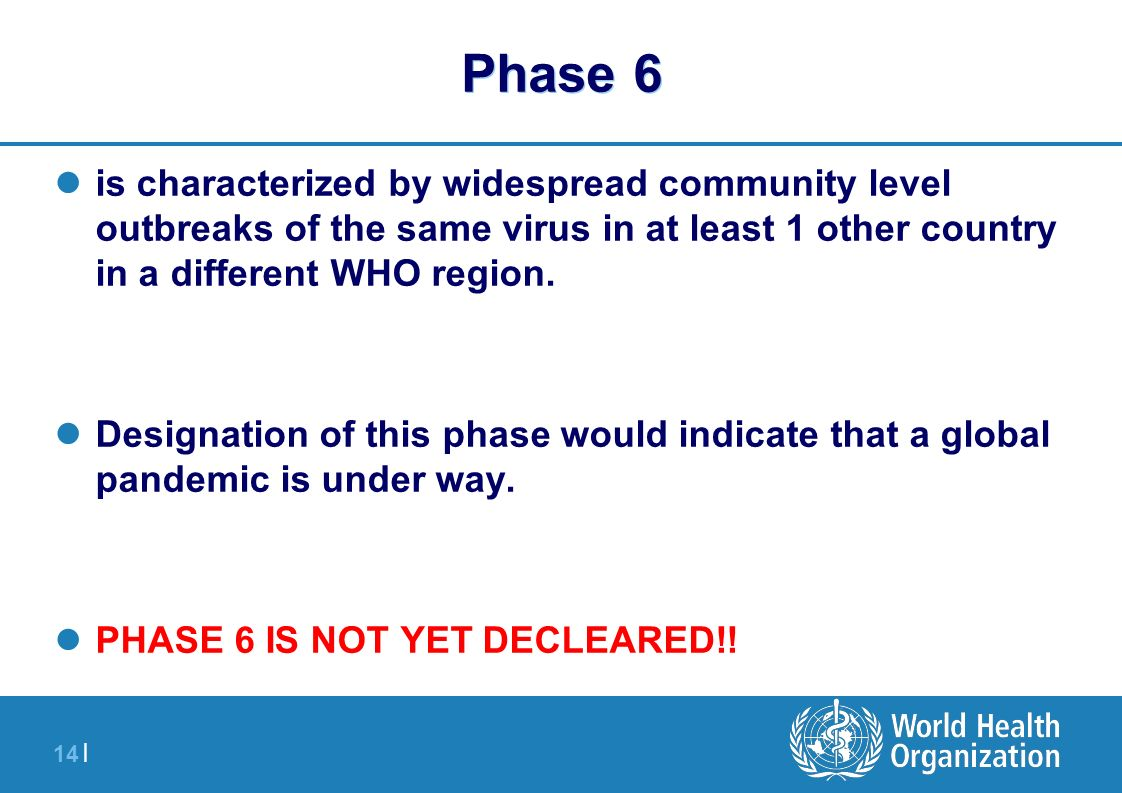 14 | Phase 6 is characterized by widespread community level outbreaks of the same virus in at least 1 other country in a different WHO region. Designa