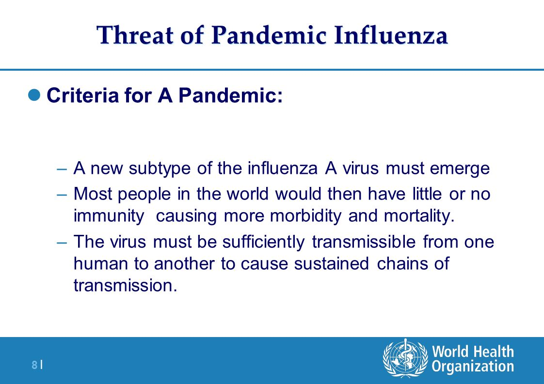 8 |8 | Threat of Pandemic Influenza Criteria for A Pandemic: –A new subtype of the influenza A virus must emerge –Most people in the world would then