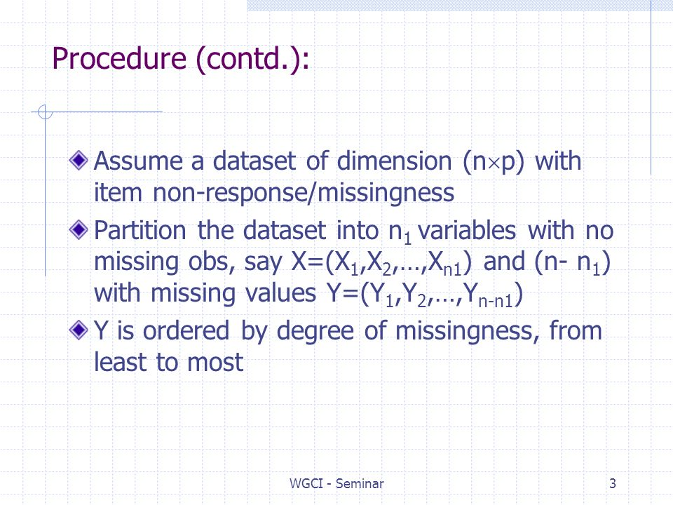 WGCI - Seminar3 Procedure (contd.): Assume a dataset of dimension (n p) with item non-response/missingness Partition the dataset into n 1 variables with no missing obs, say X=(X 1,X 2,…,X n1 ) and (n- n 1 ) with missing values Y=(Y 1,Y 2,…,Y n-n1 ) Y is ordered by degree of missingness, from least to most