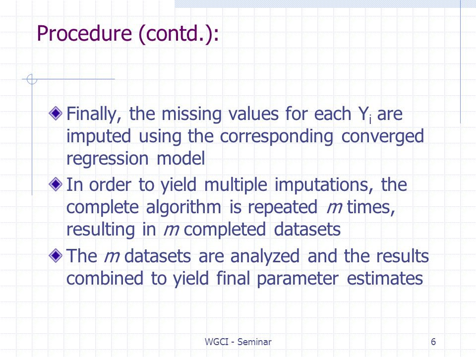 WGCI - Seminar6 Procedure (contd.): Finally, the missing values for each Y i are imputed using the corresponding converged regression model In order to yield multiple imputations, the complete algorithm is repeated m times, resulting in m completed datasets The m datasets are analyzed and the results combined to yield final parameter estimates