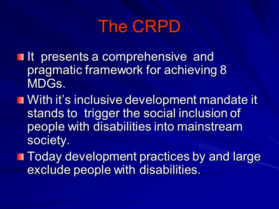 The CRPD It presents a comprehensive and pragmatic framework for achieving 8 MDGs. With its inclusive development mandate it stands to trigger the soc
