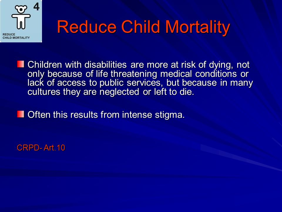 Reduce Child Mortality Reduce Child Mortality Children with disabilities are more at risk of dying, not only because of life threatening medical condi