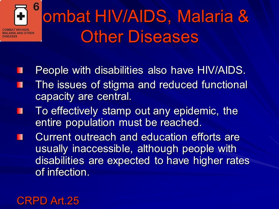 Combat HIV/AIDS, Malaria & Other Diseases People with disabilities also have HIV/AIDS. The issues of stigma and reduced functional capacity are centra