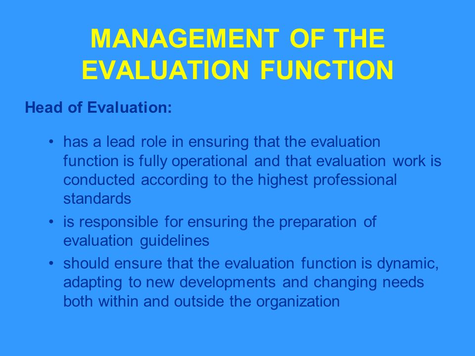 MANAGEMENT OF THE EVALUATION FUNCTION Head of Evaluation: has a lead role in ensuring that the evaluation function is fully operational and that evaluation work is conducted according to the highest professional standards is responsible for ensuring the preparation of evaluation guidelines should ensure that the evaluation function is dynamic, adapting to new developments and changing needs both within and outside the organization