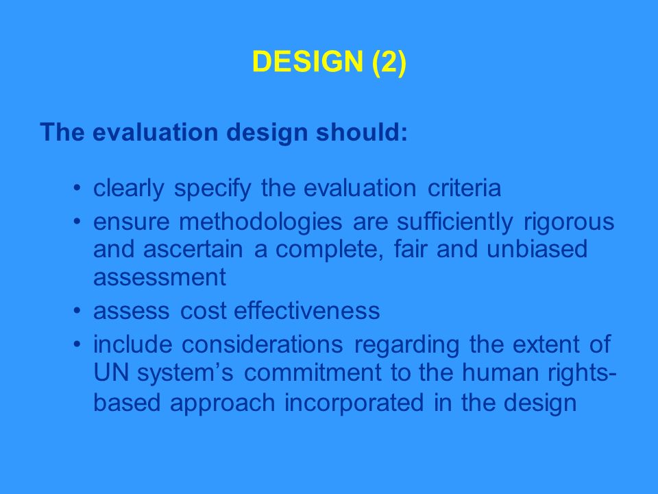DESIGN (2) The evaluation design should: clearly specify the evaluation criteria ensure methodologies are sufficiently rigorous and ascertain a complete, fair and unbiased assessment assess cost effectiveness include considerations regarding the extent of UN systems commitment to the human rights- based approach incorporated in the design