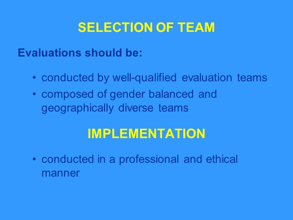 SELECTION OF TEAM Evaluations should be: conducted by well-qualified evaluation teams composed of gender balanced and geographically diverse teams IMPLEMENTATION conducted in a professional and ethical manner