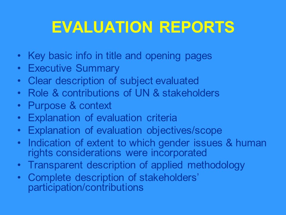 EVALUATION REPORTS Key basic info in title and opening pages Executive Summary Clear description of subject evaluated Role & contributions of UN & stakeholders Purpose & context Explanation of evaluation criteria Explanation of evaluation objectives/scope Indication of extent to which gender issues & human rights considerations were incorporated Transparent description of applied methodology Complete description of stakeholders participation/contributions