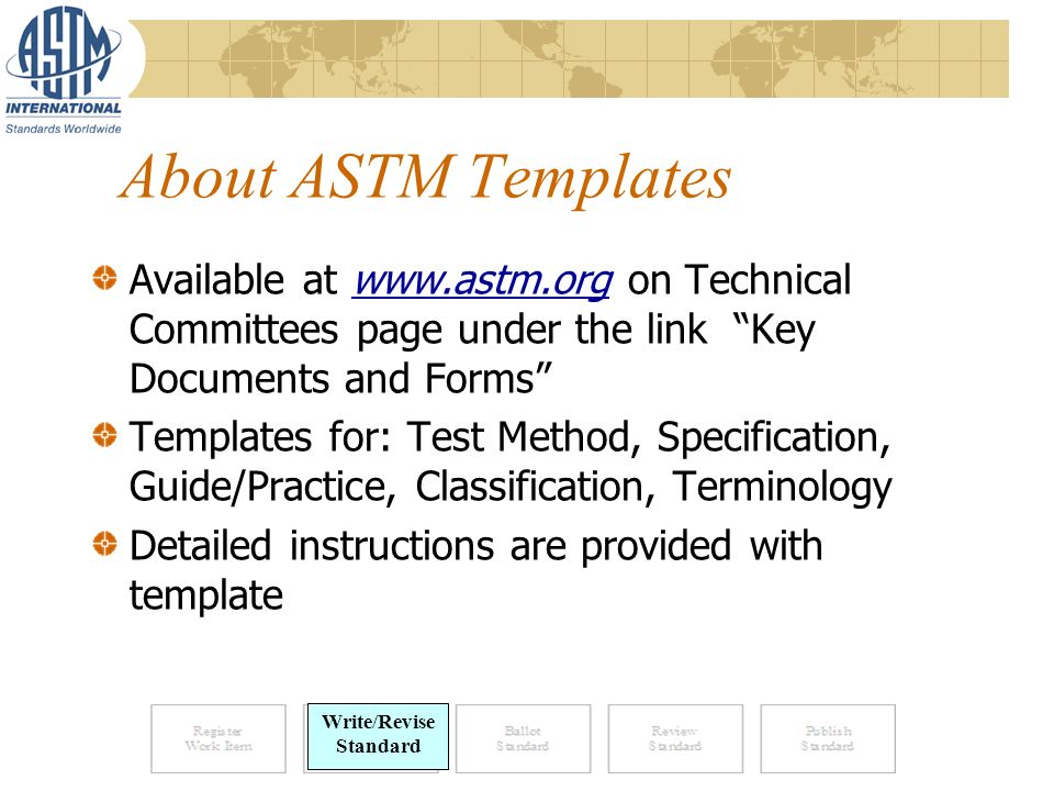 About ASTM Templates Available at www.astm.org on Technical Committees page under the link Key Documents and Forms Templates for: Test Method, Specification, Guide/Practice, Classification, Terminology Detailed instructions are provided with template Write Standard Write/Revise Standard