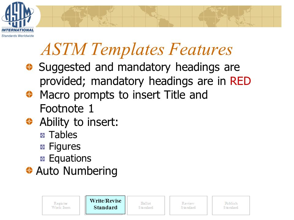ASTM Templates Features Suggested and mandatory headings are provided; mandatory headings are in RED Macro prompts to insert Title and Footnote 1 Ability to insert: Tables Figures Equations Auto Numbering Write/Revise Standard
