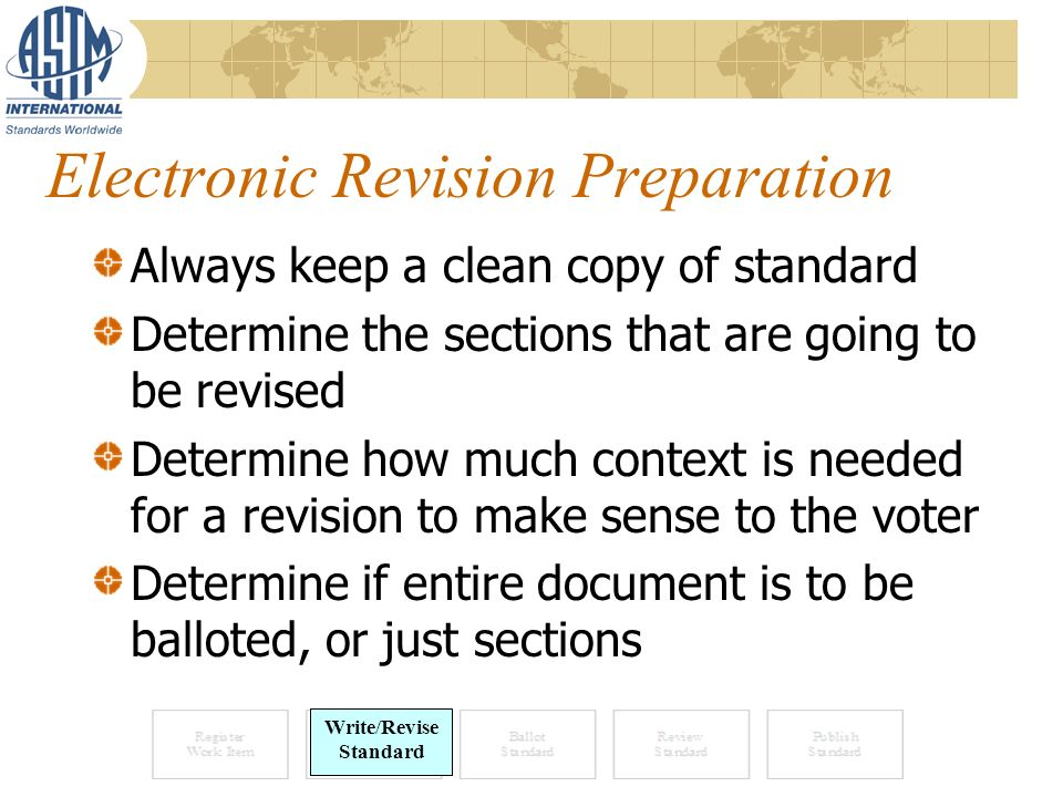 Electronic Revision Preparation Always keep a clean copy of standard Determine the sections that are going to be revised Determine how much context is needed for a revision to make sense to the voter Determine if entire document is to be balloted, or just sections Write Standard Write/Revise Standard