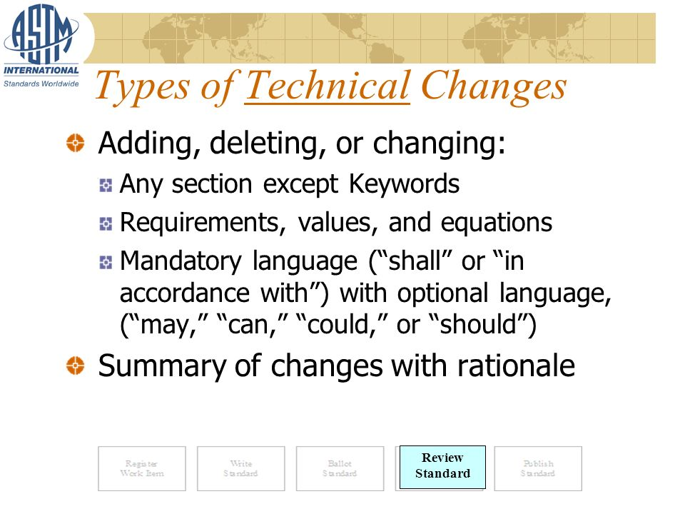 Types of Technical Changes Review Standard Adding, deleting, or changing: Any section except Keywords Requirements, values, and equations Mandatory language (shall or in accordance with) with optional language, (may, can, could, or should) Summary of changes with rationale