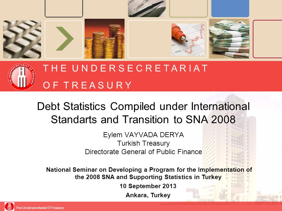 The Undersecretariat Of Treasury Slide 2 Presentation Plan The Underseretariat of Turkish Treasury Treasurys Debt and Risk Management Policies Debt statistics compiled for international organizations under SNA93 (ESA95) New Adjustments Required to Transmit SNA2008 (ESA 2010) in Current Statistics Things to do for SNA2008 Transformation in Debt Statistics
