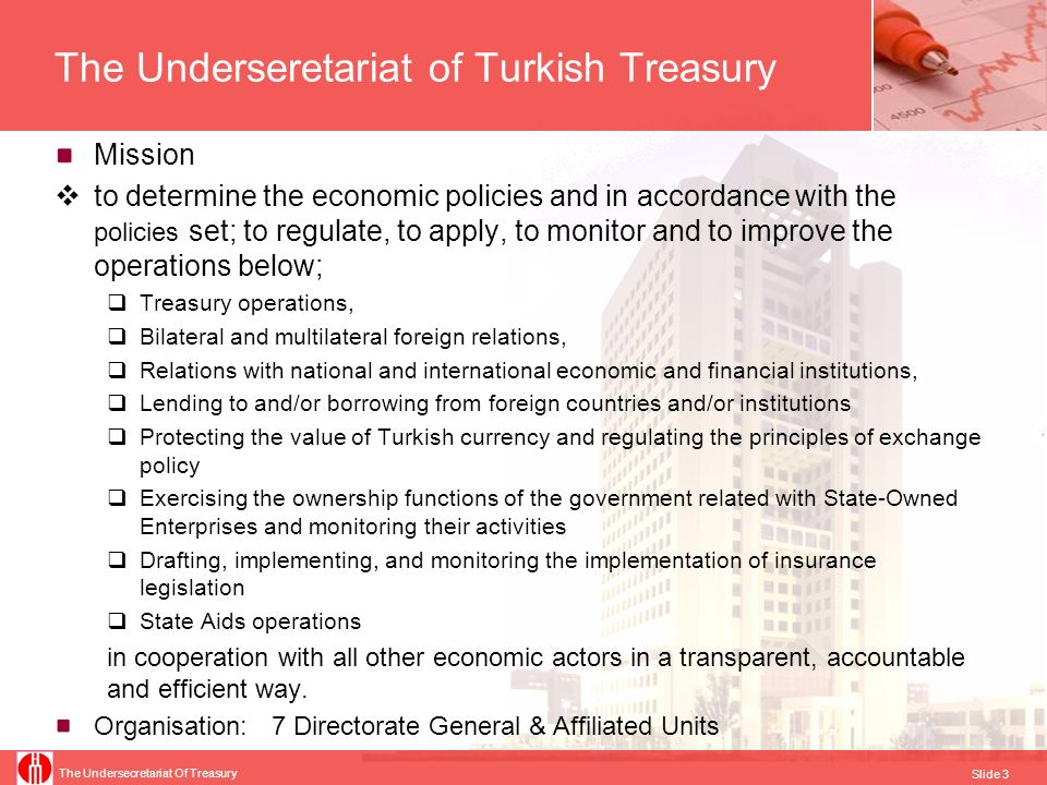 The Undersecretariat Of Treasury Slide 4 The Underseretariat of Turkish Treasury Directorate General of Public Finance Responsible for Financing the Central Government Budget Debt Management Risk Management Cash Management Contingent Liabilities and Receivables Management