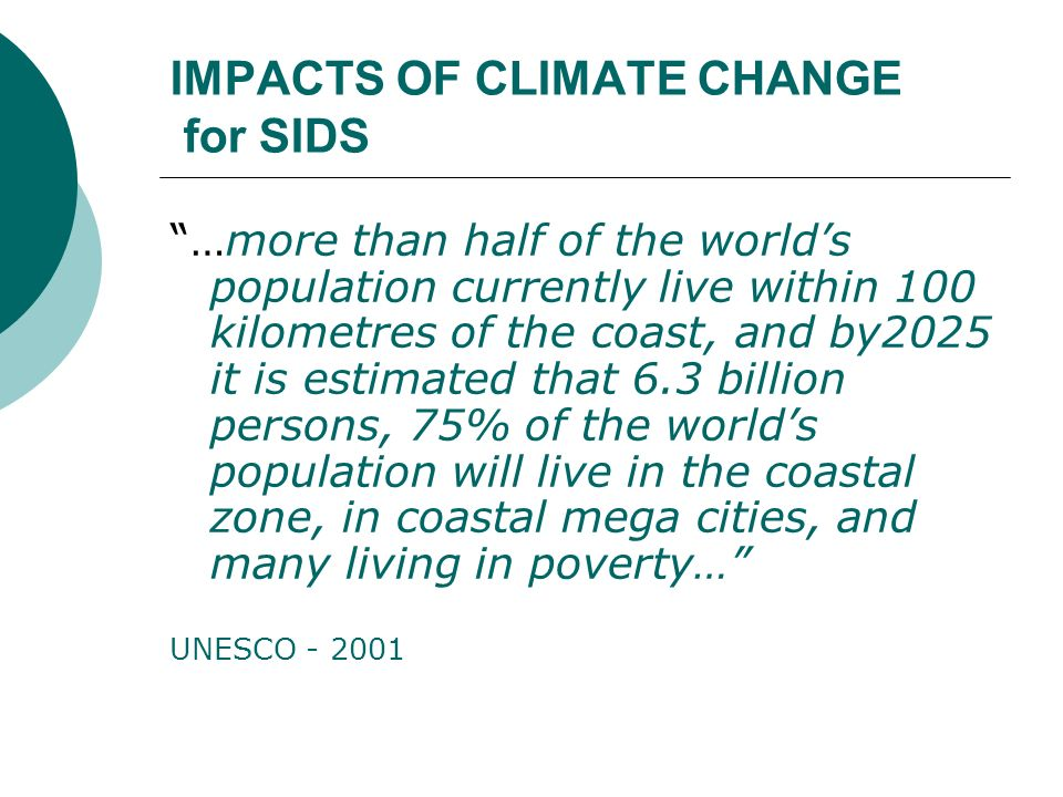 IMPACTS OF CLIMATE CHANGE for SIDS …more than half of the worlds population currently live within 100 kilometres of the coast, and by2025 it is estima