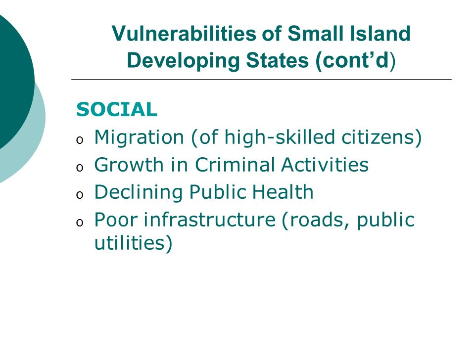 Vulnerabilities of Small Island Developing States (Contd) ENVIRONMENTAL o Small Size o Geographic dispersion o Vulnerability to Natural Disasters (hurricanes, cyclones, droughts, landslides, flooding, volcanic eruptions, earthquakes) o Fragility of ecosystems (coral reefs, wetlands, fresh water, coasts, forests, soils) Limited natural resources & depletion of non-renewable resources