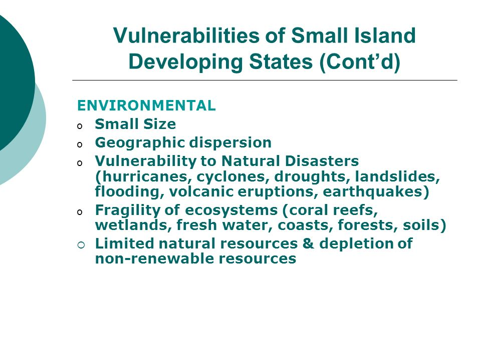 Vulnerabilities of Small Island Developing States (Contd) ENVIRONMENTAL o Small Size o Geographic dispersion o Vulnerability to Natural Disasters (hur