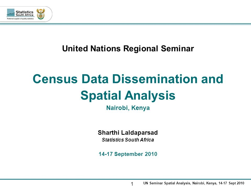 1 UN Seminar Spatial Analysis, Nairobi, Kenya, 14-17 Sept 2010 United Nations Regional Seminar Census Data Dissemination and Spatial Analysis Nairobi, Kenya Sharthi Laldaparsad Statistics South Africa 14-17 September 2010
