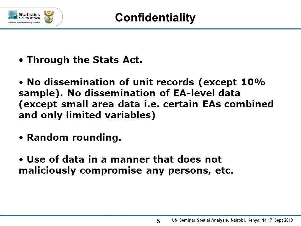 5 UN Seminar Spatial Analysis, Nairobi, Kenya, 14-17 Sept 2010 Confidentiality Through the Stats Act. No dissemination of unit records (except 10% sam