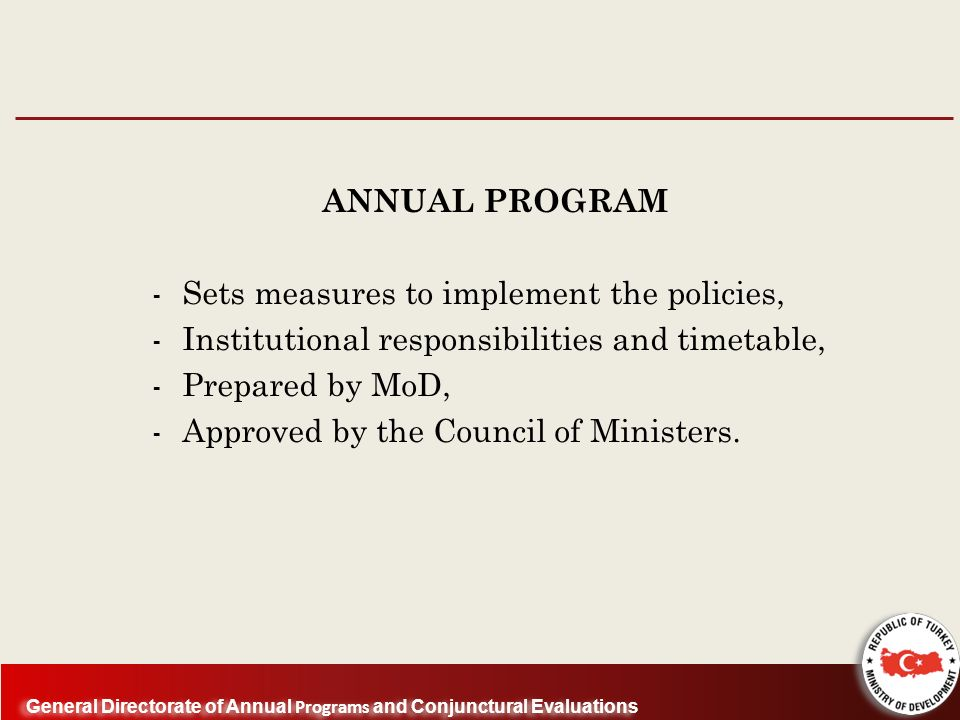 General Directorate of Annual Programs and Conjunctural Evaluations ANNUAL PROGRAM - Sets measures to implement the policies, - Institutional responsibilities and timetable, - Prepared by MoD, - Approved by the Council of Ministers.