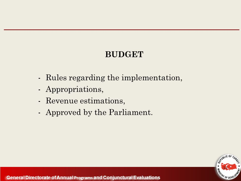 General Directorate of Annual Programs and Conjunctural Evaluations BUDGET - Rules regarding the implementation, - Appropriations, - Revenue estimations, - Approved by the Parliament.