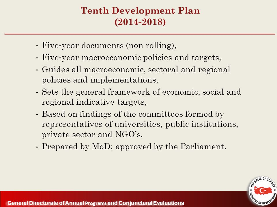 General Directorate of Annual Programs and Conjunctural Evaluations Tenth Development Plan ( ) -Five-year documents (non rolling), -Five-year macroeconomic policies and targets, -Guides all macroeconomic, sectoral and regional policies and implementations, -Sets the general framework of economic, social and regional indicative targets, -Based on findings of the committees formed by representatives of universities, public institutions, private sector and NGOs, -Prepared by MoD; approved by the Parliament.