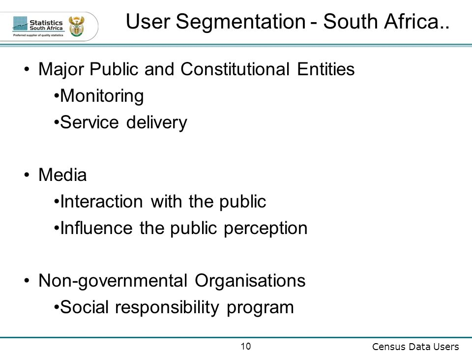 10 Census Data Users Major Public and Constitutional Entities Monitoring Service delivery Media Interaction with the public Influence the public perception Non-governmental Organisations Social responsibility program User Segmentation - South Africa..