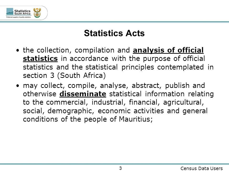 3 Census Data Users Statistics Acts the collection, compilation and analysis of official statistics in accordance with the purpose of official statistics and the statistical principles contemplated in section 3 (South Africa) may collect, compile, analyse, abstract, publish and otherwise disseminate statistical information relating to the commercial, industrial, financial, agricultural, social, demographic, economic activities and general conditions of the people of Mauritius;