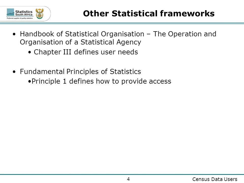 4 Census Data Users Other Statistical frameworks Handbook of Statistical Organisation – The Operation and Organisation of a Statistical Agency Chapter III defines user needs Fundamental Principles of Statistics Principle 1 defines how to provide access