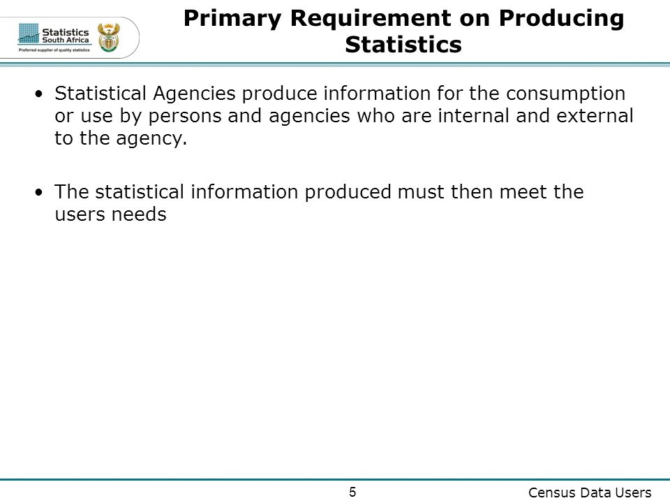 5 Census Data Users Primary Requirement on Producing Statistics Statistical Agencies produce information for the consumption or use by persons and agencies who are internal and external to the agency.