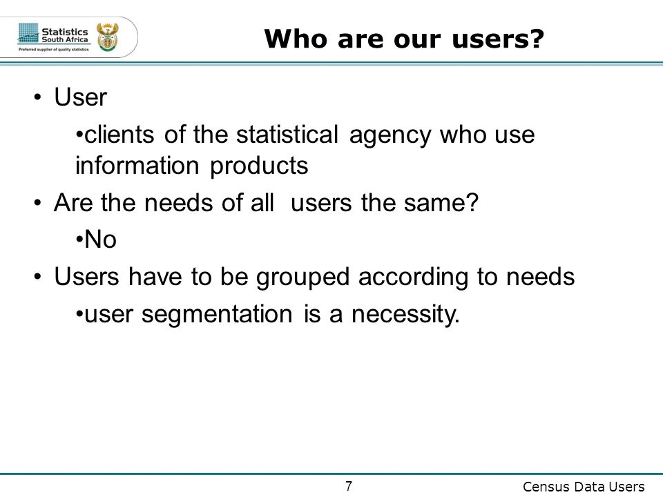 7 Census Data Users User clients of the statistical agency who use information products Are the needs of all users the same.